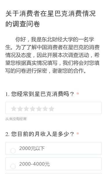 你好,我是东北财经大学的一名学生。为了了解中国消费者在星巴克的消费情况及态度,因此开展本次调查活动,希望您根据真实情况填写,我们将会对您填写的问卷进行保密,谢谢您的合作。