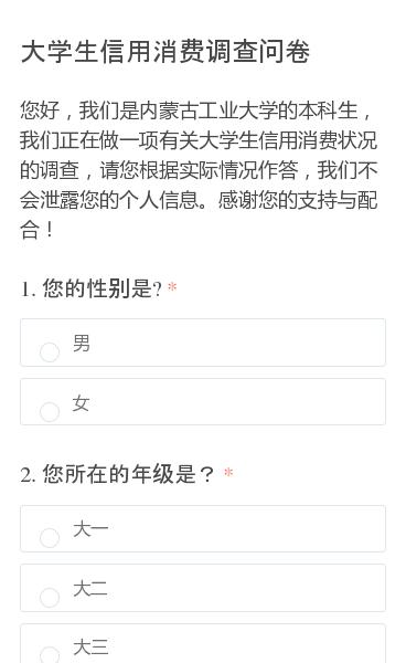 您好,我们是内蒙古工业大学的本科生,我们正在做一项有关大学生信用消费状况的调查,请您根据实际情况作答,我们不会泄露您的个人信息。感谢您的支持与配合!