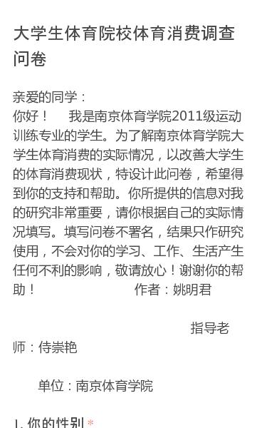 亲爱的同学:你好!我是南京体育学院2011级运动训练专业的学生。为了解南京体育学院大学生体育消费的实际情况,以改善大学生的体育消费现状,特设计此问卷,希望得到你的支持和帮助。你所提供的信息对我的研究非常重要,请你根据自己的实际情况填写。填写问卷不署名,结果只作研究使用,不会对你的学习、工作、生活产生任何不利的影响,敬请…