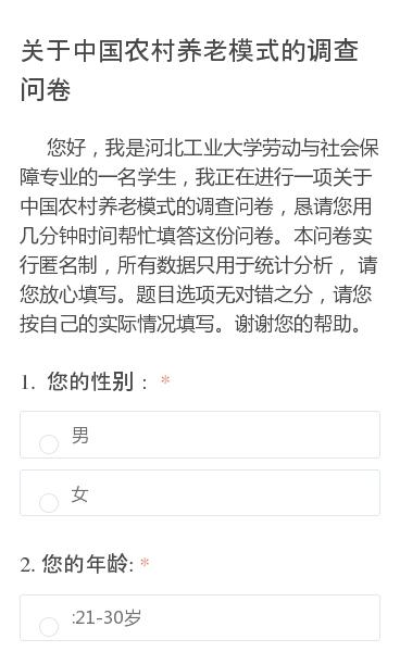 您好,我是河北工业大学劳动与社会保障专业的一名学生,我正在进行一项关于中国农村养老模式的调查问卷,恳请您用几分钟时间帮忙填答这份问卷。本问卷实行匿名制,所有数据只用于统计分析, 请您放心填写。题目选项无对错之分,请您按自己的实际情况填写。谢谢您的帮助。