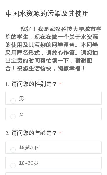 您好!我是武汉科技大学城市学院的学生,现在在做一个关于水资源的使用及其污染的问卷调查。本问卷采用匿名形式,请放心作答。请您抽出宝贵的时间帮忙填一下,谢谢配合!祝您生活愉快,阖家幸福!