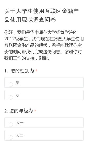 你好,我们是华中师范大学经管学院的2012级学生,我们现在在调查大学生使用互联网金融产品的现状,希望能耽误你宝贵的时间帮我们完成这份问卷。谢谢你对我们工作的支持,谢谢。