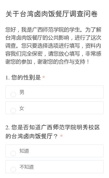 您好,我是广西师范学院的学生。为了解台湾卤肉饭餐厅的公共影响,进行了这次调查。您只要选择选项进行填写,资料内容我们完全保密,请您放心填写,非常感谢您的参加,谢谢您的合作与支持!