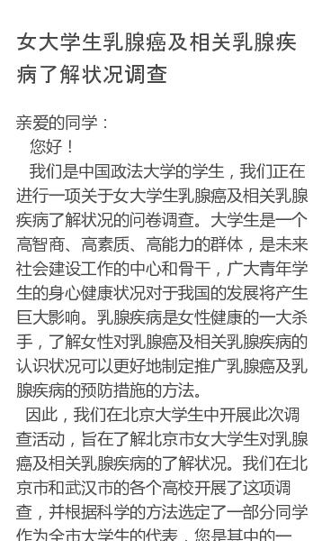 亲爱的同学: 您好! 我们是中国政法大学的学生,我们正在进行一项关于女大学生乳腺癌及相关乳腺疾病了解状况的问卷调查。大学生是一个高智商、高素质、高能力的群体,是未来社会建设工作的中心和骨干,广大青年学生的身心健康状况对于我国的发展将产生巨大影响。乳腺疾病是女性健康的一大杀手,了解女性对乳腺癌及相关乳腺疾病的认识状况可以…