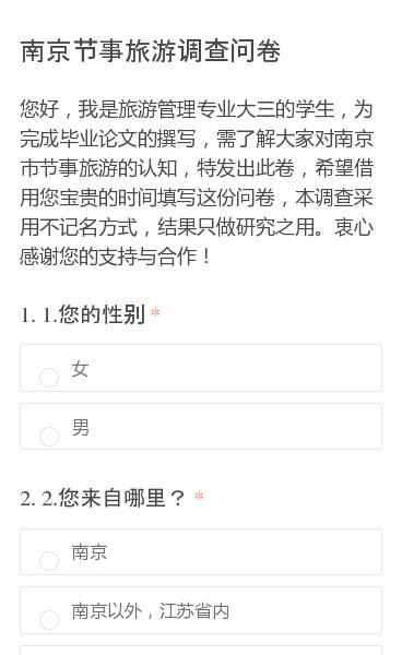 您好,我是旅游管理专业大三的学生,为完成毕业论文的撰写,需了解大家对南京市节事旅游的认知,特发出此卷,希望借用您宝贵的时间填写这份问卷,本调查采用不记名方式,结果只做研究之用。衷心感谢您的支持与合作!