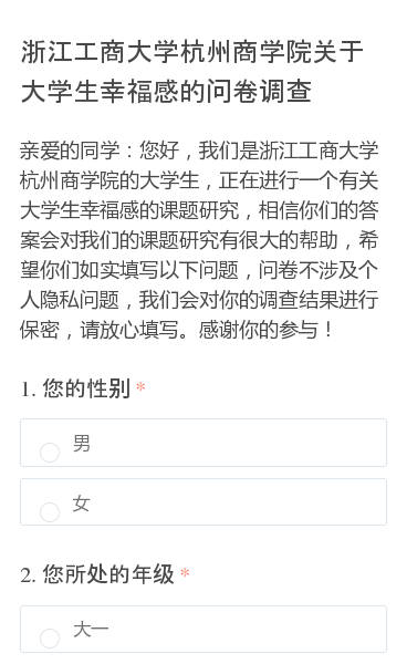 亲爱的同学:您好,我们是浙江工商大学杭州商学院的大学生,正在进行一个有关大学生幸福感的课题研究,相信你们的答案会对我们的课题研究有很大的帮助,希望你们如实填写以下问题,问卷不涉及个人隐私问题,我们会对你的调查结果进行保密,请放心填写。感谢你的参与!