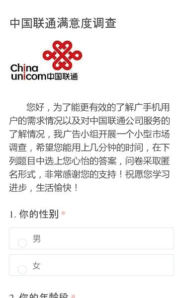 您好,为了能更有效的了解广手机用户的需求情况以及对中国联通公司服务的了解情况,我广告小组开展一个小型市场调查,希望您能用上几分钟的时间,在下列题目中选上您心怡的答案,问卷采取匿名形式,非常感谢您的支持!祝愿您学习进步,生活愉快!