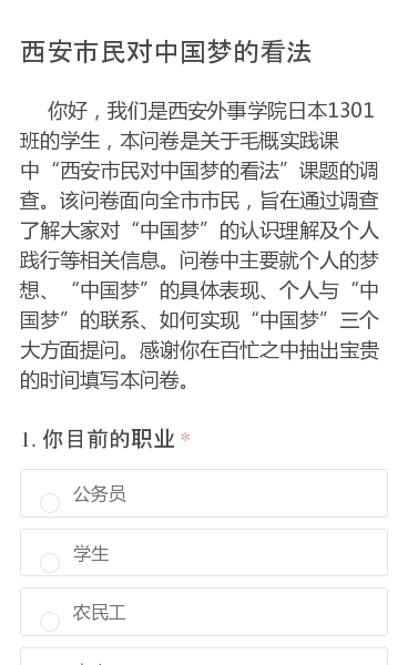 """你好,我们是西安外事学院日本1301班的学生,本问卷是关于毛概实践课中""""西安市民对中国梦的看法""""课题的调查。该问卷面向全市市民,旨在通过调查了解大家对""""中国梦""""的认识理解及个人践行等相关信息。问卷中主要就个人的梦想、""""中国梦""""的具体表现、个人与""""中国梦""""的联系、如何实现""""中国梦""""三个大方面提问。感谢你在百忙之中抽出…"""