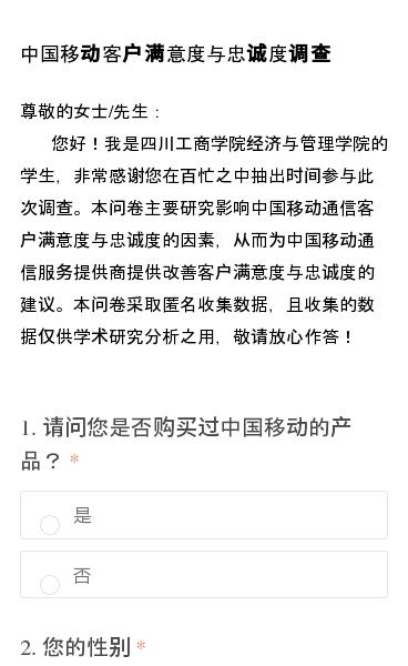 尊敬的女士/先生: 您好!我是四川工商学院经济与管理学院的学生,非常感谢您在百忙之中抽出时间参与此次调查。本问卷主要研究影响中国移动通信客户满意度与忠诚度的因素,从而为中国移动通信服务提供商提供改善客户满意度与忠诚度的建议。本问卷采取匿名收集数据,且收集的数据仅供学术研究分析之用,敬请放心作答!