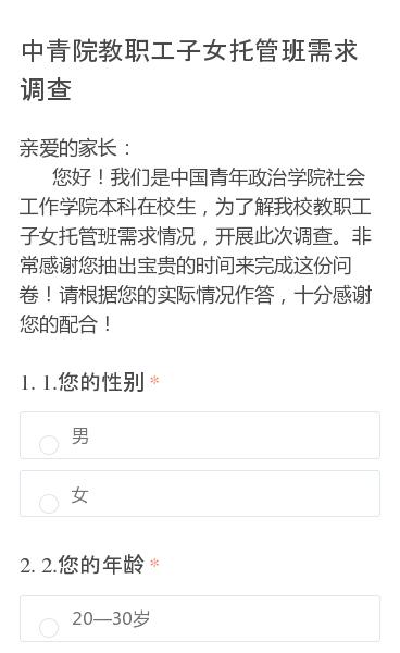 亲爱的家长:   您好!我们是中国青年政治学院社会工作学院本科在校生,为了解我校教职工子女托管班需求情况,开展此次调查。非常感谢您抽出宝贵的时间来完成这份问卷!请根据您的实际情况作答,十分感谢您的配合!