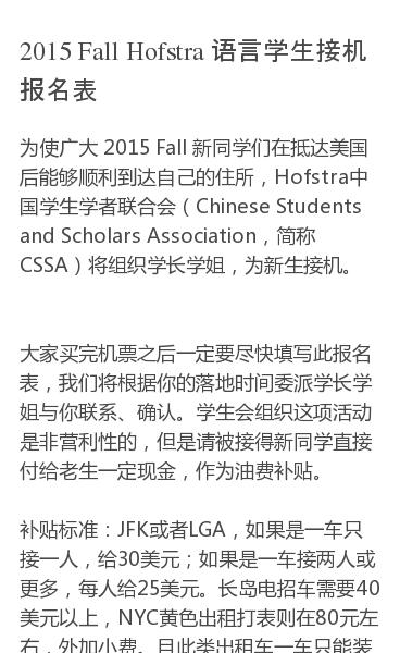 为使广大 2015 Fall 新同学们在抵达美国后能够顺利到达自己的住所,Hofstra中国学生学者联合会(Chinese Students and Scholars Association,简称CSSA)将组织学长学姐,为新生接机。 大家买完机票之后一定要尽快填写此报名表,我们将根据你的落地时间委派学长学姐与你联系、…
