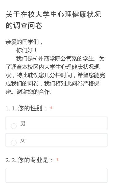 亲爱的同学们,   你们好!   我们是杭州商学院公管系的学生。为了调查本校区内大学生心理健康状况现状,特此耽误您几分钟时间,希望您能完成我们的问卷,我们将对此问卷严格保密。谢谢您的合作。