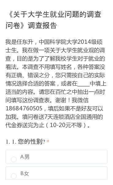 我是任东升,中国科学院大学2014级硕士生。我在做一项关于大学生就业观的调查,目的是为了了解我校学生对于就业的看法。本调查不用填写姓名,各种答案没有正确、错误之分,您只需按自己的实际情况选择合适的答案,或者在_____中填上适当的内容。请您在百忙之中抽出一点时间填写这份调查表。谢谢!我微信18684760505,填后如…