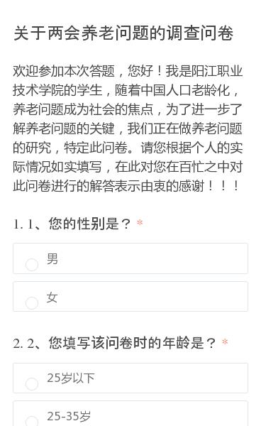 欢迎参加本次答题,您好!我是阳江职业技术学院的学生,随着中国人口老龄化,养老问题成为社会的焦点,为了进一步了解养老问题的关键,我们正在做养老问题的研究,特定此问卷。请您根据个人的实际情况如实填写,在此对您在百忙之中对此问卷进行的解答表示由衷的感谢!!!