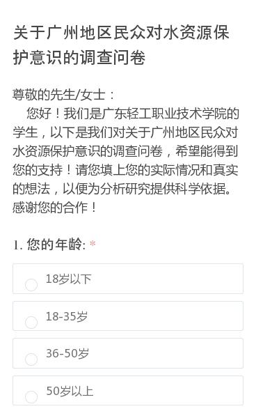 尊敬的先生/女士:  您好!我们是广东轻工职业技术学院的学生,以下是我们对关于广州地区民众对水资源保护意识的调查问卷,希望能得到您的支持!请您填上您的实际情况和真实的想法,以便为分析研究提供科学依据。感谢您的合作!