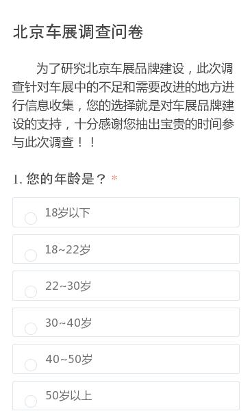 为了研究北京车展品牌建设,此次调查针对车展中的不足和需要改进的地方进行信息收集,您的选择就是对车展品牌建设的支持,十分感谢您抽出宝贵的时间参与此次调查!!