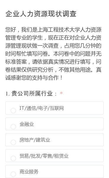 您好,我们是上海工程技术大学人力资源管理专业的学生,现在正在对企业人力资源管理现状做一次调查,占用您几分钟的时间帮忙填写问卷。本问卷中的问题并无标准答案,请依据真实情况进行填写,问卷结果仅供研究分析,不做其他用途。真诚感谢您的支持与合作!