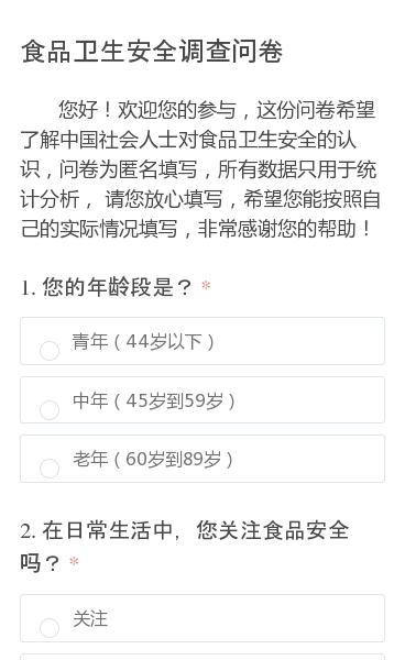 您好!欢迎您的参与,这份问卷希望了解中国社会人士对食品卫生安全的认识,问卷为匿名填写,所有数据只用于统计分析, 请您放心填写,希望您能按照自己的实际情况填写,非常感谢您的帮助!