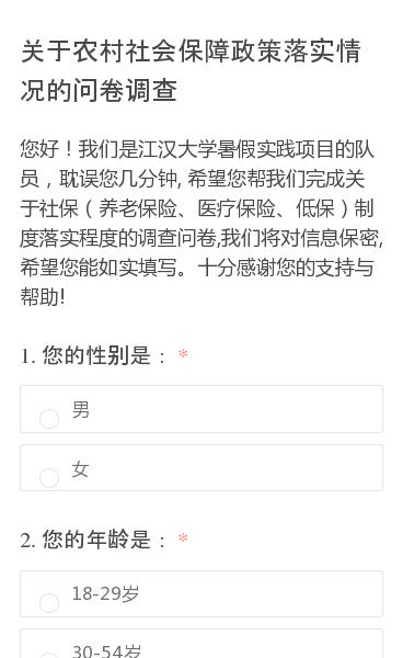 您好!我们是江汉大学暑假实践项目的队员,耽误您几分钟,希望您帮我们完成关于社保(养老保险、医疗保险、低保)制度落实程度的调查问卷,我们将对信息保密,希望您能如实填写。十分感谢您的支持与帮助!