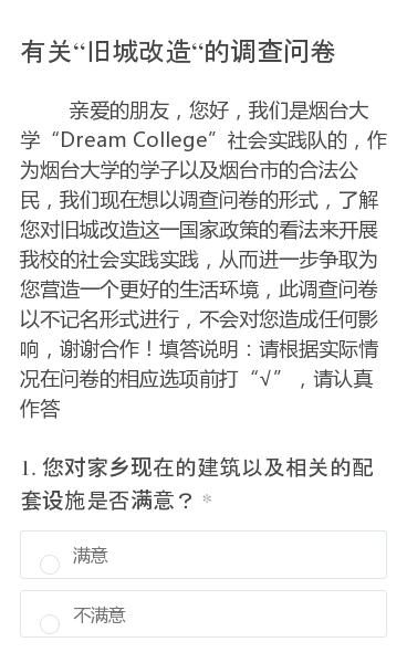"""亲爱的朋友,您好,我们是烟台大学""""Dream College""""社会实践队的,作为烟台大学的学子以及烟台市的合法公民,我们现在想以调查问卷的形式,了解您对旧城改造这一国家政策的看法来开展我校的社会实践实践,从而进一步争取为您营造一个更好的生活环境,此调查问卷以不记名形式进行,不会对您造成任何影响,谢谢合作!填答说…"""