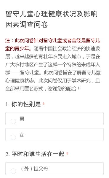 注:此次问卷针对留守儿童或者曾经是留守儿童的青少年。随着中国社会政治经济的快速发展,越来越多的青壮年农民走入城市,于是在广大农村地区产生了这样一个特殊的未成年人群留守儿童。此次问卷旨在了解留守儿童心理健康状态。此次问卷仅用于学术研究,且全部采用匿名形式,谢谢您的配合!