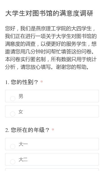 您好,我们是燕京理工学院的大四学生,我们正在进行一项关于大学生对图书馆的满意度的调查,以便更好的服务学生,想邀请您用几分钟时间帮忙填答这份问卷。本问卷实行匿名制,所有数据只用于统计分析,请您放心填写。谢谢您的帮助。