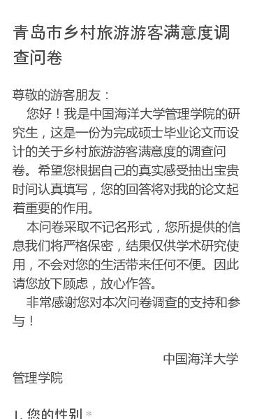 尊敬的游客朋友:   您好!我是中国海洋大学管理学院的研究生,这是一份为完成硕士毕业论文而设计的关于乡村旅游游客满意度的调查问卷。希望您根据自己的真实感受抽出宝贵时间认真填写,您的回答将对我的论文起着重要的作用。   本问卷采取不记名形式,您所提供的信息我们将严格保密,结果仅供学术研究使用,不会对您的生活带来任何不便。…
