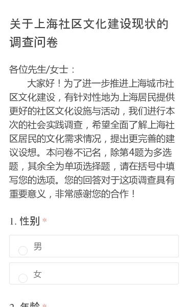 各位先生/女士: 大家好!为了进一步推进上海城市社区文化建设,有针对性地为上海居民提供更好的社区文化设施与活动,我们进行本次的社会实践调查,希望全面了解上海社区居民的文化需求情况,提出更完善的建议设想。本问卷不记名,除第4题为多选题,其余全为单项选择题,请在括号中填写您的选项。您的回答对于这项调查具有重要意义,非常感谢…