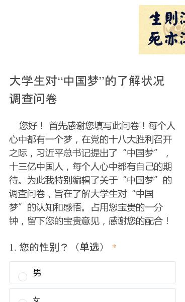 """您好!首先感谢您填写此问卷!每个人心中都有一个梦,在党的十八大胜利召开之际,习近平总书记提出了""""中国梦"""",十三亿中国人,每个人心中都有自己的期待。为此我特别编辑了关于""""中国梦""""的调查问卷,旨在了解大学生对""""中国梦""""的认知和感悟。占用您宝贵的一分钟,留下您的宝贵意见,感谢您的配合!"""
