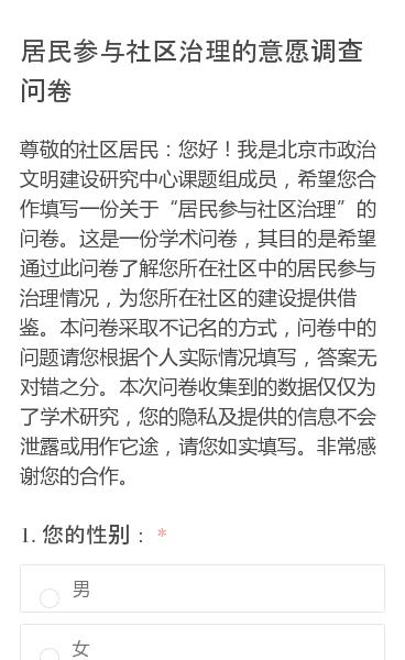 """尊敬的社区居民:您好!我是北京市政治文明建设研究中心课题组成员,希望您合作填写一份关于""""居民参与社区治理""""的问卷。这是一份学术问卷,其目的是希望通过此问卷了解您所在社区中的居民参与治理情况,为您所在社区的建设提供借鉴。本问卷采取不记名的方式,问卷中的问题请您根据个人实际情况填写,答案无对错之分。本次问卷收集到的数据仅仅…"""