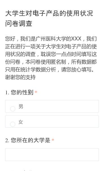 您好,我们是广州医科大学的XXX,我们正在进行一项关于大学生对电子产品的使用状况的调查,耽误您一点点时间填写这份问卷,本问卷使用匿名制,所有数据都只用在统计学数据分析,请您放心填写。谢谢您的支持