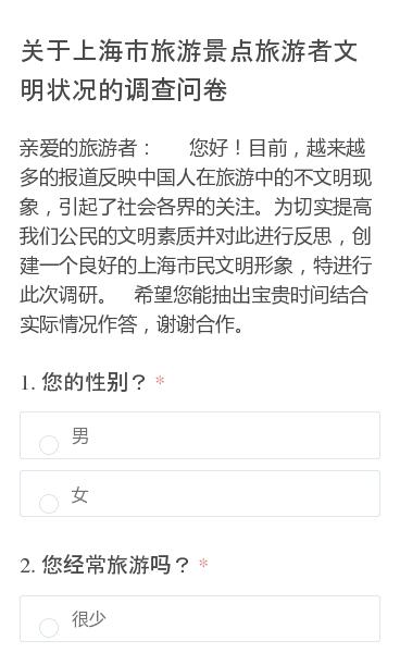 亲爱的旅游者:   您好!目前,越来越多的报道反映中国人在旅游中的不文明现象,引起了社会各界的关注。为切实提高我们公民的文明素质并对此进行反思,创建一个良好的上海市民文明形象,特进行此次调研。  希望您能抽出宝贵时间结合实际情况作答,谢谢合作。