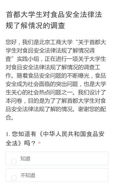"""您好,我们是北京工商大学""""关于首都大学生对食品安全法律法规了解情况调查""""实践小组,正在进行一项关于大学生对食品安全法律法规了解情况的调查工作。随着食品安全问题的不断曝光,食品安全成为社会面临的突出问题,也是大学生关心的社会热点问题之一。我们设计了本问卷,目的是为了了解首都大学生对食品安全法律法规了解的情况。谢谢您的配合…"""