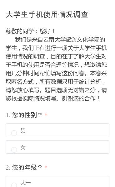 尊敬的同学:您好!   我们是来自云南大学旅游文化学院的学生,我们正在进行一项关于大学生手机使用情况的调查,目的在于了解大学生对于手机的使用是否合理等情况,想邀请您用几分钟时间帮忙填写这份问卷。本卷采取匿名方式,所有数据只用于统计分析,请您放心填写。题目选项无对错之分,请您根据实际情况填写。谢谢您的合作!