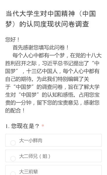 """您好!  首先感谢您填写此问卷!  每个人心中都有一个梦,在党的十八大胜利召开之际,习近平总书记提出了""""中国梦"""",十三亿中国人,每个人心中都有自己的期待。为此我们特别编辑了关于""""中国梦""""的调查问卷,旨在了解大学生对""""中国梦""""的认知和感悟。占用您宝贵的一分钟,留下您的宝贵意见,感谢您的配合!"""