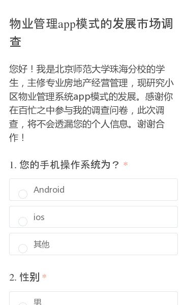 您好!我是北京师范大学珠海分校的学生,主修专业房地产经营管理,现研究小区物业管理系统app模式的发展。感谢你在百忙之中参与我的调查问卷,此次调查,将不会透漏您的个人信息。谢谢合作!