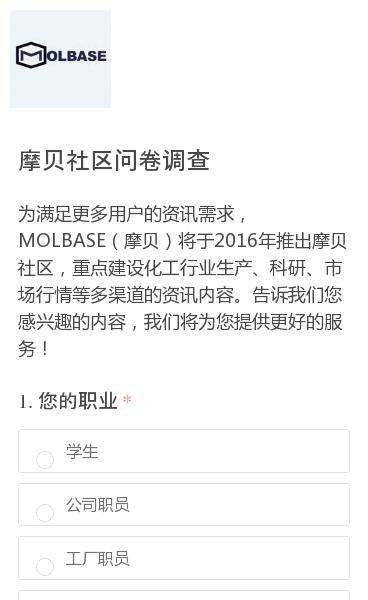 为满足更多用户的资讯需求,MOLBASE(摩贝)将于2016年推出摩贝社区,重点建设化工行业生产、科研、市场行情等多渠道的资讯内容。告诉我们您感兴趣的内容,我们将为您提供更好的服务!