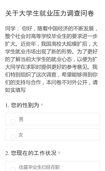 同学:你好,随着中国经济的不断发展,整个社会对高等学校毕业生的要求进一步扩大。近些年,我国高校大规模扩招,大学生就业市场出现了新的形势。为了更好的了解当前大学生的就业心态,以便为扩大同学在求职时提供更好的参考意见。我们特别组织了这次调查,希望能够得到你们的支持与合作,本问卷不对外公开,请如实填写