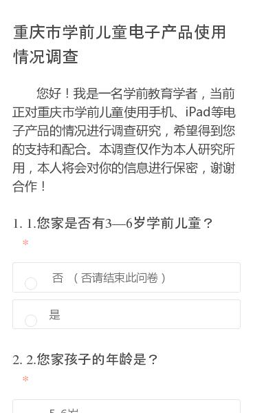 您好!我是一名学前教育学者,当前正对重庆市学前儿童使用手机、iPad等电子产品的情况进行调查研究,希望得到您的支持和配合。本调查仅作为本人研究所用,本人将会对你的信息进行保密,谢谢合作!