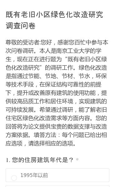 """尊敬的受访者:您好,感谢您百忙中参与本次问卷调研。本人是南京工业大学的学生,现在正在进行题为""""既有老旧小区绿色化改造研究""""的调研工作。绿色化改造是指通过节能、节地、节材、节水,环保等技术手段,在保证结构可靠性的前提下,提升或改善原有建筑的使用功能,提供较高品质工作和居住环境,实现建筑的可持续发展。希望通过调研,能了解老…"""