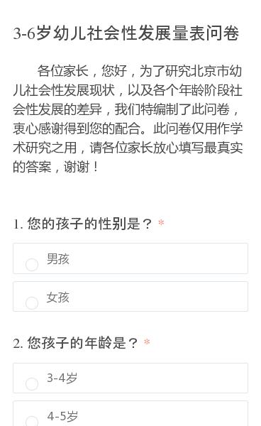 各位家长,您好,为了研究北京市幼儿社会性发展现状,以及各个年龄阶段社会性发展的差异,我们特编制了此问卷,衷心感谢得到您的配合。此问卷仅用作学术研究之用,请各位家长放心填写最真实的答案,谢谢!
