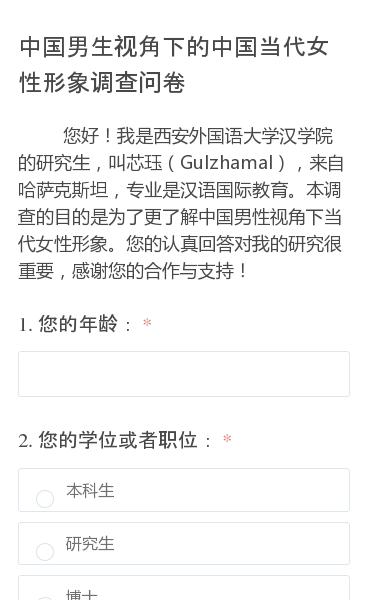 您好!我是西安外国语大学汉学院的研究生,叫芯珏(Gulzhamal),来自哈萨克斯坦,专业是汉语国际教育。本调查的目的是为了更了解中国男性视角下当代女性形象。您的认真回答对我的研究很重要,感谢您的合作与支持!