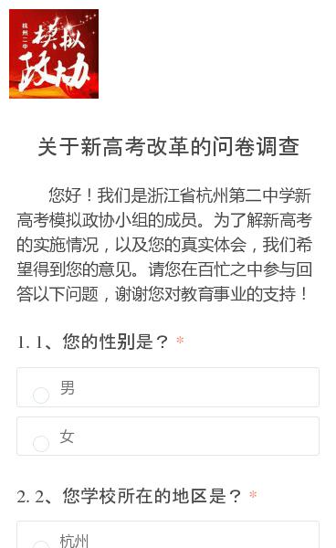 您好!我们是浙江省杭州第二中学新高考模拟政协小组的成员。为了解新高考的实施情况,以及您的真实体会,我们希望得到您的意见。请您在百忙之中参与回答以下问题,谢谢您对教育事业的支持!