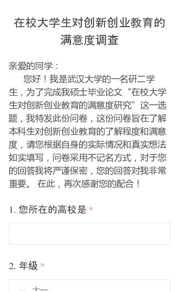 """亲爱的同学:     您好!我是武汉大学的一名研二学生,为了完成我硕士毕业论文""""在校大学生对创新创业教育的满意度研究""""这一选题,我特发此份问卷,这份问卷旨在了解本科生对创新创业教育的了解程度和满意度,请您根据自身的实际情况和真实想法如实填写,问卷采用不记名方式,对于您的回答我将严谨保密,您的回答对我非常重要。 在此,再…"""