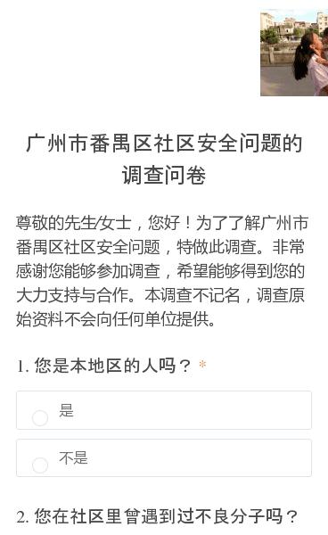 尊敬的先生∕女士,您好!为了了解广州市番禺区社区安全问题,特做此调查。非常感谢您能够参加调查,希望能够得到您的大力支持与合作。本调查不记名,调查原始资料不会向任何单位提供。