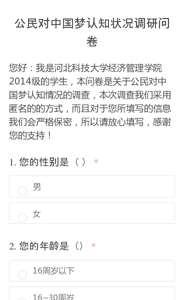 您好:我是河北科技大学经济管理学院2014级的学生,本问卷是关于公民对中国梦认知情况的调查,本次调查我们采用匿名的的方式,而且对于您所填写的信息我们会严格保密,所以请放心填写,感谢您的支持!