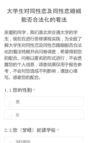 亲爱的同学,我们是北京交通大学的学生,现在在进行思修课程实践,为全面了解大学生对同性恋及同性恋婚姻能否合法化的看法特展开此问卷调查,希望得到您的配合。问卷以匿名的形式进行,不会透露您的个人信息,调查结果仅用于报告参考,不会对您造成不利影响,请放心填写。感谢您的配合。