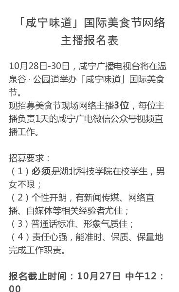 10月28日-30日,咸宁广播电视台将在温泉谷 · 公园道举办「咸宁味道」国际美食节。现招募美食节现场网络主播3位,每位主播负责1天的咸宁广电微信公众号视频直播工作。招募要求:(1)必须是湖北科技学院在校学生,男女不限;(2)个性开朗,有新闻传媒、网络直播、自媒体等相关经验者尤佳;(3)普通话标准、形象气质佳;(4)责…