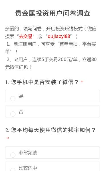 """亲爱的,填写问卷,开启投资赚钱模式(微信搜索""""去交易""""或 """"qujiaoyi88"""")1、新注册用户,可享受""""首单亏损,平台买单""""!2、老用户,连续5手交易200元/单,立返80元微信红包!"""