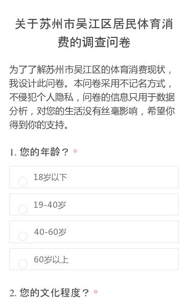 为了了解苏州市吴江区的体育消费现状,我设计此问卷。本问卷采用不记名方式,不侵犯个人隐私,问卷的信息只用于数据分析,对您的生活没有丝毫影响,希望你得到你的支持。